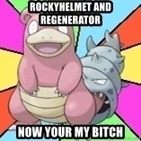 Slowbro - ROCKYHELMET AND REGENERATOR  NOW YOUR MY BITCH