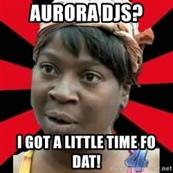 I GOTTA LITTLE TIME  - Aurora DJs?  I got a little time fo dat!