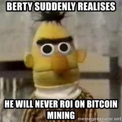 Bert - berty suddenly realises he will never roi on bitcoin mining
