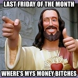 buddy jesus - LAST FRIDAY OF THE MONTH WHERE'S MYS MONEY BITCHES