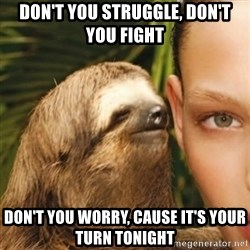 Whisper Sloth - Don't you struggle, don't you fight Don't you worry, cause it's your turn tonight