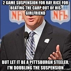 Roger Goodell - 2 game suspension for Ray rice for beating the carp out of his girlfriend but let it be a Pittsburgh Steeler, I'm doubling the suspension