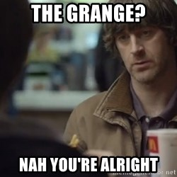 nah you're alright - THE GRANGE? NAH YOU'RE ALRIGHT