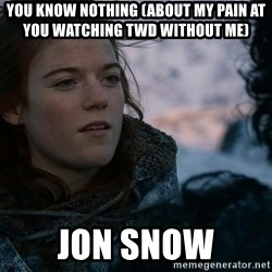 Ygritte knows more than you - You know nothing (about my pain at you watching TWD without me) Jon Snow