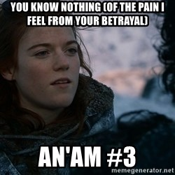 Ygritte knows more than you - You know nothing (of the pain I feel from your betrayal) An'am #3
