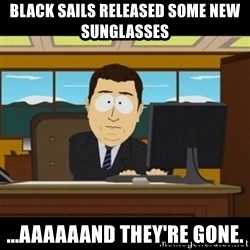 and they're gone - BLACK SAILS RELEASED SOME NEW SUNGLASSES ...AAAAAAND THEY'RE GONE.