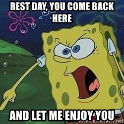 Spongebob Rage - REST DAY, you COME BACK HERE and let me enjoy you
