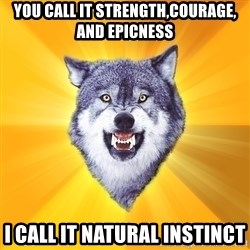 Courage Wolf - You call it strength,courage, and epicness I call it natural instinct