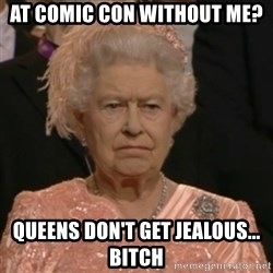 Unhappy Queen - At comic con without me? Queens don't get jealous... bitch
