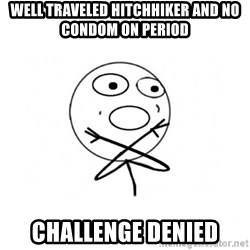 challenge denied - well traveled hitchhiker and no condom on period challenge denied