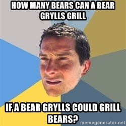 Bear Grylls - HOW MANY BEARS CAN A BEAR GRYLLS GRILL IF A BEAR GRYLLS COULD GRILL BEARS?