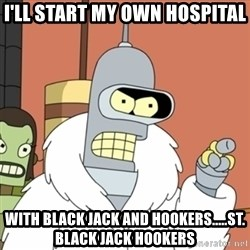 bender blackjack and hookers - i'll start my own hospital with black jack and hookers.....st. black jack hookers