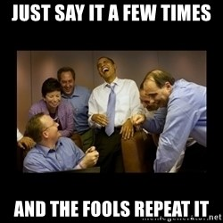 And then we told them... - just say it a few times and the fools repeat it