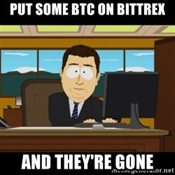 and they're gone - put some btc on bittrex and they're gone