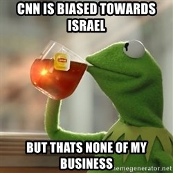 Kermit The Frog Drinking Tea - cnn is biased towards israel  but thats none of my business
