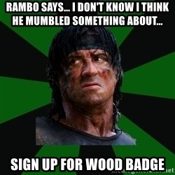 remboraiden - Rambo says... I don't know I think he mumbled something about... sign up for wood badge