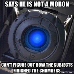 Portal Wheatley - Says he is not a moron can't figure out how the subjects finished the chambers
