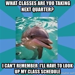 Dyscalculic Dolphin -  what classes are you taking next quarter?  I can't remember  I'll have to look up my class schedule