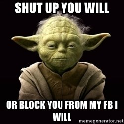 ProYodaAdvice - shut up you will or block you from my fb i will