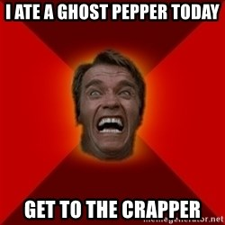 Angry Arnold - I ate a Ghost Pepper today Get to the Crapper