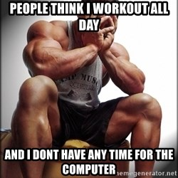 Bodybuilder problems - people think i workout all day and i dont have any time for the computer