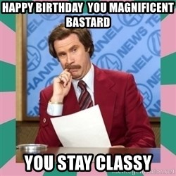 anchorman - HAPPY BIRTHDAY  YOU MAGNIFICENT  BASTARD YOU STAY CLASSY