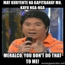 You don't do that to me meme - may kuryente na kapitbahay mo. kayo nga-nga meralco, you don't do that to me!