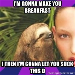 Perverted Whispering Sloth  - I'm gonna make you breakfast I then I'm gonna let you suck this D