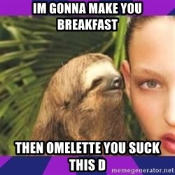 Perverted Whispering Sloth  - Im gonna make you breakfast Then omelette you suck this D