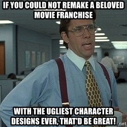 Office Space That Would Be Great - If you could not remake a beloved movie franchise  with the ugliest character designs ever, that'd be great!