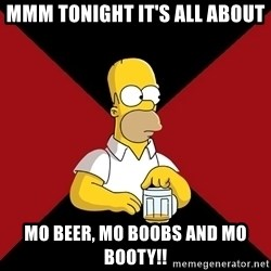 Homer Jay Simpson - Mmm Tonight it's all about Mo Beer, Mo Boobs and Mo Booty!!