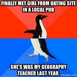 Socially Awesome Awkward Penguin - Finally met girl from dating site in a local pub She's was my geography teacher last year.
