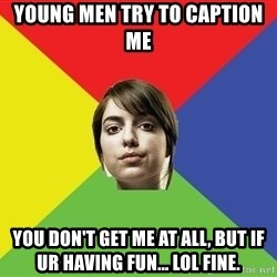Non Jealous Girl - Young men try to caption me You don't get me at all, but if ur having fun... lol fine.