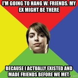 Non Jealous Girl - I'm going to hang w. friends. my ex might be there because I actually existed and made friends before we met.