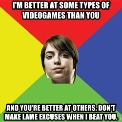 Non Jealous Girl - I'm better at some types of videogames than you and you're better at others. don't make lame excuses when I beat you.