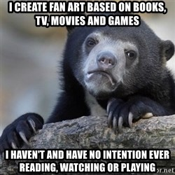 Confession Bear - I create fan art based on books, tv, movies and games I haven't and have no intention ever reading, watching or playing