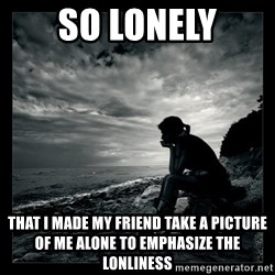 Inspirational quotes - so lonely that i made my friend take a picture of me alone to emphasize the lonliness