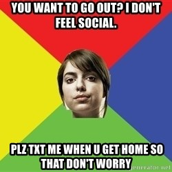 Non Jealous Girl - you want to go out? I don't feel social.  plz txt me when u get home so that don't worry