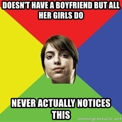 Non Jealous Girl - Doesn't have a boyfriend but all her girls do never actually notices this