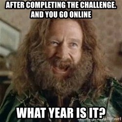 What Year - After completing the challenge. and you go online what year is it?