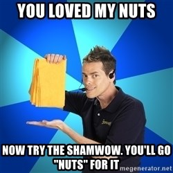 Shamwow Guy - you loved my nuts  now try the shamwow. You'll go ''nuts'' for it