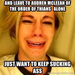 Chris Crocker - and leave to Audren Mcleean of the Order of Thians   alone just want to keep sucking ass
