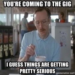 Things are getting pretty Serious (Napoleon Dynamite) - You're coming to the gig I guess things are getting pretty serious
