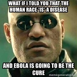What if I told you / Matrix Morpheus - what if i told you that the human race *is* a disease and ebola is going to be the cure