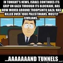 and they're gone - in tonight's news, israel continues its grip on gaza through its blockade, has now moved ground troopsinto gaza, has killed over 1000 PALESTINIANS, mostly civilians... ...aaaaaaand tunnels