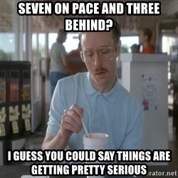 Things are getting pretty Serious (Napoleon Dynamite) - seven on pace and three behind? I guess you could say things are getting pretty serious