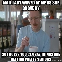 Things are getting pretty Serious (Napoleon Dynamite) - Mail lady waved at me as she drove by So I guess you can say things are getting pretty serious