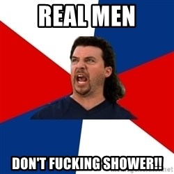 kenny powers - Real men Don't fucking shower!!