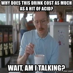 Things are getting pretty Serious (Napoleon Dynamite) - why does this drink cost as much as a hit of acid? wait, am i talking?