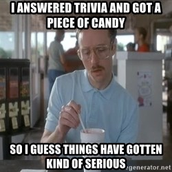 Things are getting pretty Serious (Napoleon Dynamite) - I answered trivia and got a piece of candy so I guess things have gotten kind of serious